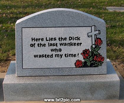 Here lies a wanker who wasted out time!